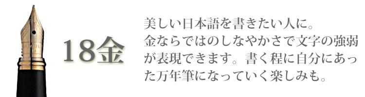 18金/美しい日本語を書きたい人に。金ならではのしなやかさで文字の強弱が表現できます。書く程に自分にあった万年筆になっていく楽しみも。
